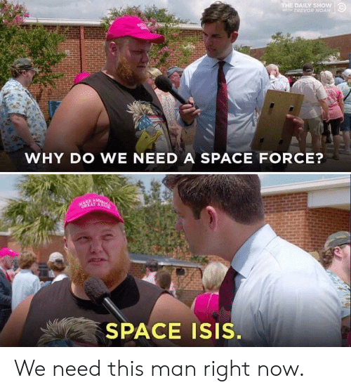 wth: THE DAILY SHOW  WTH TREVOR NOAN  WHY DO WE NEED A SPACE FORCE?  MAKE AW  CREAT AC  SPACE ISIS. We need this man right now.