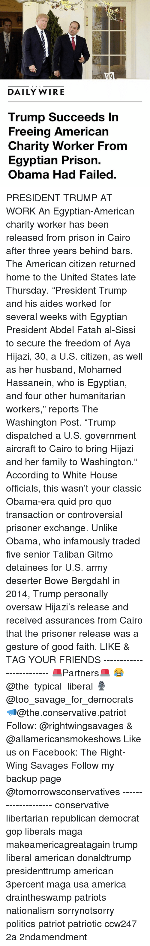 """taliban: THE  DAILY WIRE  Trump Succeeds In  Freeing American  Charity Worker From  Egyptian Prison.  Obama Had Failed PRESIDENT TRUMP AT WORK An Egyptian-American charity worker has been released from prison in Cairo after three years behind bars. The American citizen returned home to the United States late Thursday. """"President Trump and his aides worked for several weeks with Egyptian President Abdel Fatah al-Sissi to secure the freedom of Aya Hijazi, 30, a U.S. citizen, as well as her husband, Mohamed Hassanein, who is Egyptian, and four other humanitarian workers,"""" reports The Washington Post. """"Trump dispatched a U.S. government aircraft to Cairo to bring Hijazi and her family to Washington."""" According to White House officials, this wasn't your classic Obama-era quid pro quo transaction or controversial prisoner exchange. Unlike Obama, who infamously traded five senior Taliban Gitmo detainees for U.S. army deserter Bowe Bergdahl in 2014, Trump personally oversaw Hijazi's release and received assurances from Cairo that the prisoner release was a gesture of good faith. LIKE & TAG YOUR FRIENDS ------------------------- 🚨Partners🚨 😂@the_typical_liberal 🎙@too_savage_for_democrats 📣@the.conservative.patriot Follow: @rightwingsavages & @allamericansmokeshows Like us on Facebook: The Right-Wing Savages Follow my backup page @tomorrowsconservatives -------------------- conservative libertarian republican democrat gop liberals maga makeamericagreatagain trump liberal american donaldtrump presidenttrump american 3percent maga usa america draintheswamp patriots nationalism sorrynotsorry politics patriot patriotic ccw247 2a 2ndamendment"""