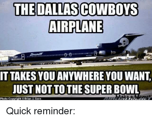 Dallas Cowboy: THE DALLAS COWBOYS  AIRPLANE  IT TAKES YOU ANYWHERE YOU WANT  JUST NOT TO THE SUPERBOWL  Photo Copyright Brian J. Gore Quick reminder: