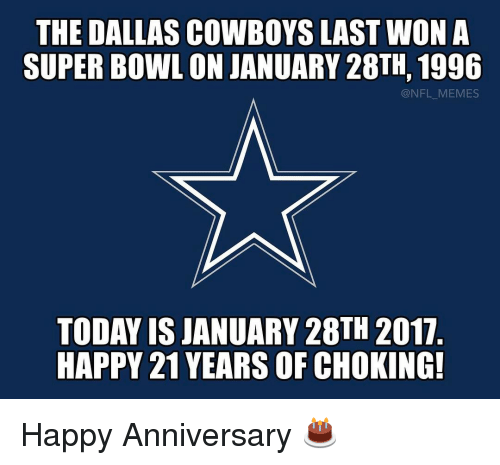 Dallas Cowboy: THE DALLAS COWBOYS LAST WON A  SUPER BOWL ON JANUARY 28TH, 1996  @NFL MEMES  TODAY IS JANUARY 28TH 2017  HAPPY 21 YEARS OF CHOKING! Happy Anniversary 🎂