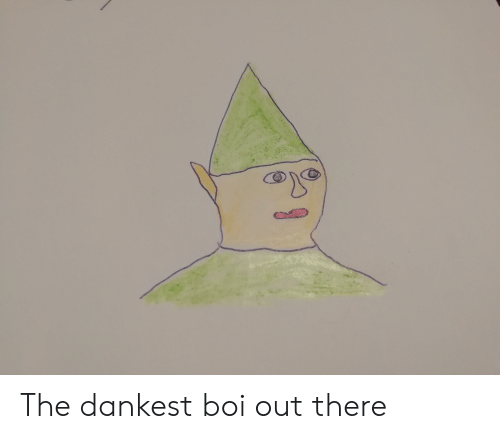 Dank Memes, Boi, and There: The dankest boi out there