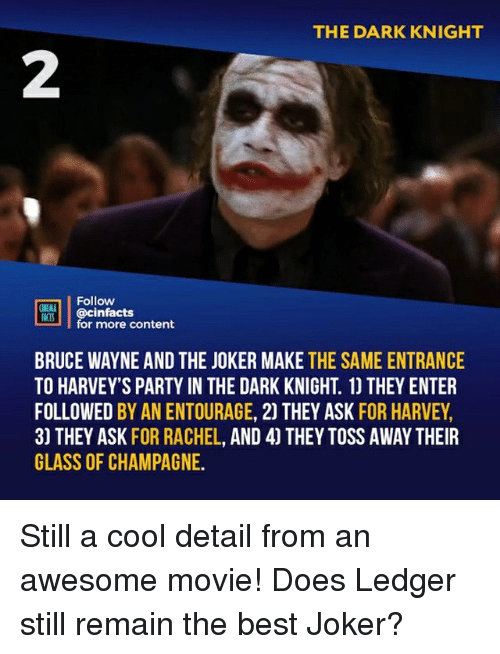 dark knight: THE DARK KNIGHT  2  Follow  ONEAA  RtB.| | @cinfacts  lfor more content  BRUCE WAYNE AND THE JOKER MAKE THE SAME ENTRANCE  TO HARVEY'S PARTY IN THE DARK KNIGHT. 1) THEY ENTER  FOLLOWED BY AN ENTOURAGE, 2) THEY ASK FOR HARVEY,  3) THEY ASK FOR RACHEL, AND 4) THEY TOSS AWAY THEIR  GLASS OF CHAMPAGNE. Still a cool detail from an awesome movie! Does Ledger still remain the best Joker?