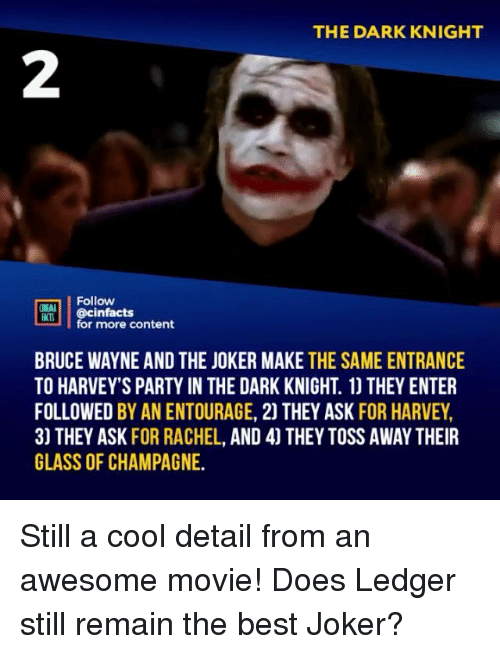 dark knight: THE DARK KNIGHT  2  Follow  RT.| | @cinfacts  lfor more content  BRUCE WAYNE AND THE JOKER MAKE THE SAME ENTRANCE  TO HARVEY'S PARTY IN THE DARK KNIGHT. 1) THEY ENTER  FOLLOWED BY AN ENTOURAGE, 2) THEY ASK FOR HARVEY,  3) THEY ASK FOR RACHEL, AND 4] THEY TOSS AWAY THEIR  GLASS OF CHAMPAGNE. Still a cool detail from an awesome movie! Does Ledger still remain the best Joker?