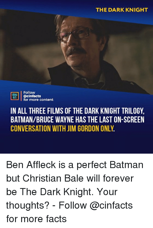 dark knight: THE DARK KNIGHT  Follow  ONEANA  CS@cinfacts  for more content  IN ALL THREE FILMS OF THE DARK KNIGHT TRILOGY,  BATMAN/BRUCE WAYNE HAS THE LAST ON-SCREEN  CONVERSATION WITH JIM GORDON ONLY Ben Affleck is a perfect Batman but Christian Bale will forever be The Dark Knight. Your thoughts?⠀ -⠀⠀ Follow @cinfacts for more facts