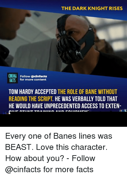 dark knight: THE DARK KNIGHT RISES  CINEMA Follow @cinfacts  FACTSfor more content  TOM HARDY ACCEPTED THE ROLE OF BANE WITHOUT  READING THE SCRIPT. HE WAS VERBALLY TOLD THAT  HE WOULD HAVE UNPRECEDENTED ACCESS TO EXTEN- Every one of Banes lines was BEAST. Love this character. How about you? - Follow @cinfacts for more facts