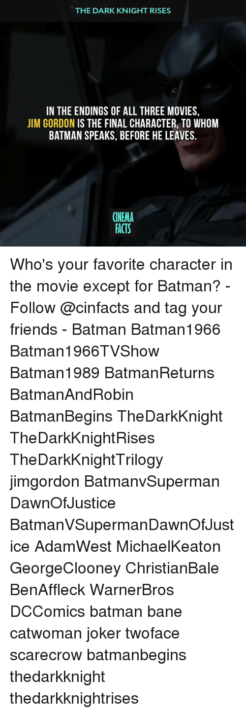 Favorite Character: THE DARK KNIGHT RISES  IN THE ENDINGS OF ALL THREE MOVIES,  JIM GORDON IS THE FINAL CHARACTER, TO WHOM  BATMAN SPEAKS, BEFORE HE LEAVES.  CINEMA  FACTS Who's your favorite character in the movie except for Batman? - Follow @cinfacts and tag your friends - Batman Batman1966 Batman1966TVShow Batman1989 BatmanReturns BatmanAndRobin BatmanBegins TheDarkKnight TheDarkKnightRises TheDarkKnightTrilogy jimgordon BatmanvSuperman DawnOfJustice BatmanVSupermanDawnOfJustice AdamWest MichaelKeaton GeorgeClooney ChristianBale BenAffleck WarnerBros DCComics batman bane catwoman joker twoface scarecrow batmanbegins thedarkknight thedarkknightrises