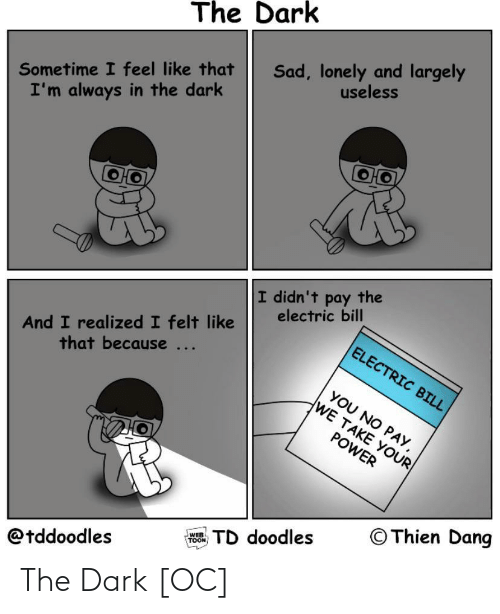 Felt: The Dark  Sad, lonely and largely  useless  Sometime I feel like that  I'm always in the dark  I didn't pay the  electric bill  And I realized I felt like  that because ...  ELECTRIC BILL  YOU NO PAY,  WE TAKE YOUR  POWER  © Thien Dang  TD doodles  WEB  TOON  @tddoodles The Dark [OC]