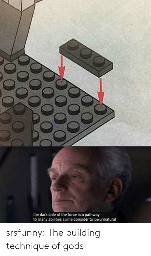 dark side: the dark side of the force is a pathway  to many abilities some consider to be unnatural srsfunny:  The building technique of gods
