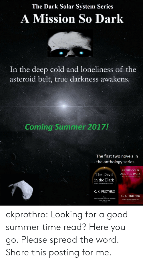 True, Tumblr, and Summer: The Dark Solar System Series  A Mission So Dark  In the deep cold and loneliness of the  asteroid belt, true darkness awakens.  Coming Summer 2017!  The first two novels in  the anthology series  IN THE COLD  The DevilNDTE DARK  in the Darlk  (Part of the Dark Selar System Series)  C. K. PROTHRO  C. K. PROTHRO  Titan!  A dark, icy world where the only thing  colder than the fear  is death.  on Mar, the coldcs und darkest plac  stlll the Human Soul ckprothro:  Looking for a good summer time read? Here you go. Please spread the word. Share this posting for me.
