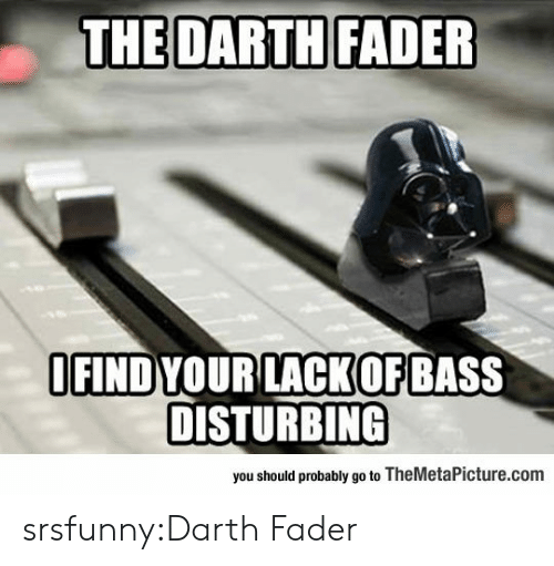 disturbing: THE DARTH  FADER  IFIND YOURLACKOFBASS  DISTURBING  you should probably go to TheMetaPicture.com srsfunny:Darth Fader