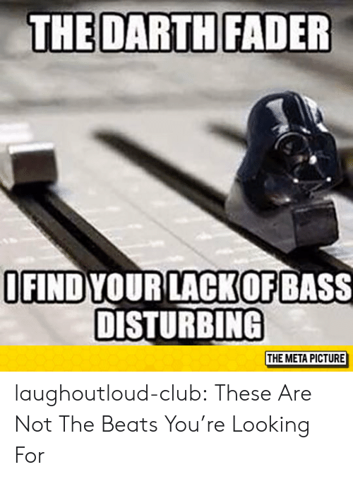 Club, Tumblr, and Beats: THE DARTH FADER  OFIND YOUR LACKOF  DISTURBING  BASS  THE META PICTURE laughoutloud-club:  These Are Not The Beats You're Looking For