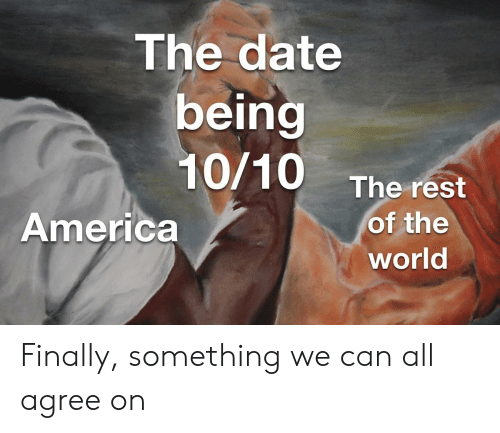 America World: The date  being  10/10 The rest  of the  America  world Finally, something we can all agree on