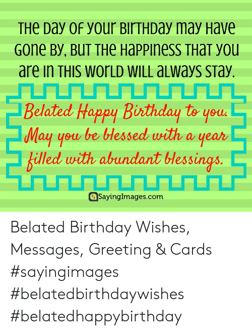 greeting cards: THe Day 0f your BirTHDay may Have  Gone By, BUT THe Happiness THaT you  are in THIS WOrLD WILL aLways sTay.  Belated Happy Birthday to youd  May you be bHessed with a year  billed with abundant lessings  Sayinglmages.com Belated Birthday Wishes, Messages, Greeting & Cards #sayingimages #belatedbirthdaywishes #belatedhappybirthday
