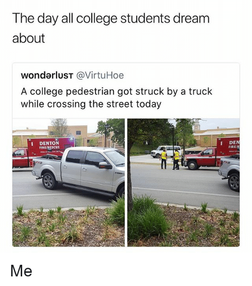 College, Fire, and Memes: The day all college students dream  about  wondarlusT @VirtuHoe  A college pedestrian got struck by a truck  while crossing the street today  1 DENTON  FIRE/RESCUE  DEN  FIRE/R Me