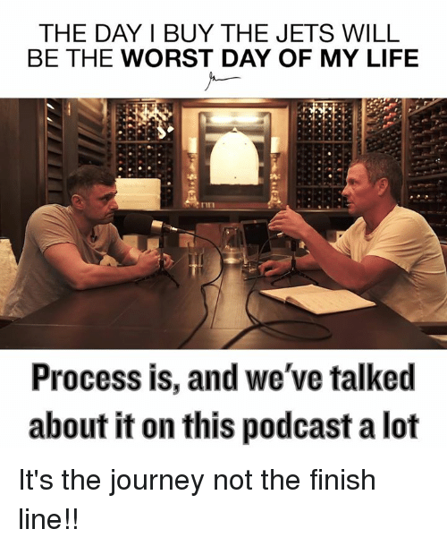 the worst day of my life: THE DAY I BUY THE JETS WILL  BE THE WORST DAY OF MY LIFE  Process is, and we've talked  about it on this podcast a lot It's the journey not the finish line!!