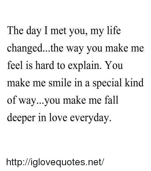 smi: The day I met you, my life  changed...the way you make me  feel is hard to explain. You  make me smi  of way...you make me fall  deeper in love everyday  le in a special kind http://iglovequotes.net/