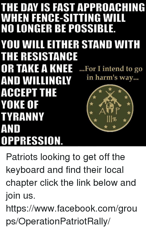 Memes, Keyboard, and 🤖: THE DAY IS FAST APPROACHING  WHEN FENCE SITTING WILL  NO LONGER BE POSSIBLE  YOU WILL EITHER STAND WITH  THE RESISTANCE  OR TAKE A KNEE  For I intend to go  AND WILLINGLY  in harm's way  ACCEPT THE  YOKE OF  AMP  TYRANNY  AND  OPPRESSION Patriots looking to get off the keyboard and find their local chapter click the link below and join us.   https://www.facebook.com/groups/OperationPatriotRally/
