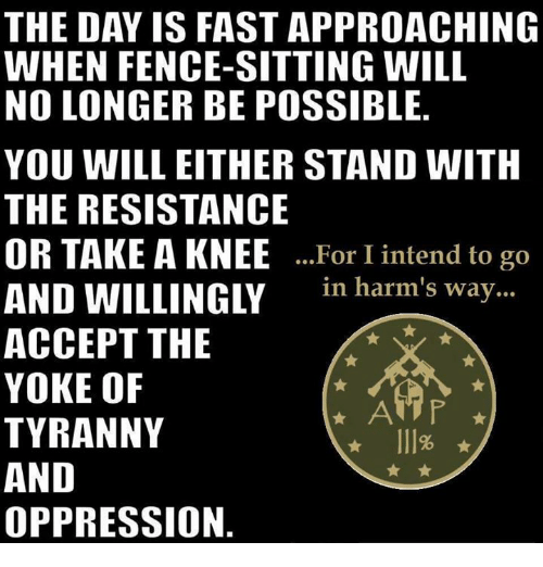 Memes, Oppression, and Tyranny: THE DAY IS FAST APPROACHING  WHEN FENCE SITTING WILL  NO LONGER BE POSSIBLE  YOU WILL EITHER STAND WITH  THE RESISTANCE  OR TAKE A KNEE  For I intend to go  AND WILLINGLY  in harm's way  ACCEPT THE  YOKE OF  TYRANNY  AND  OPPRESSION