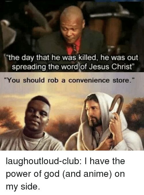 """Anime On: the day that he was killed, he was out  spreading the word of Jesus Christ""""  """"You should rob a convenience store."""" laughoutloud-club:  I have the power of god (and anime) on my side."""