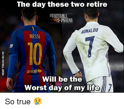 the worst day of my life: The day these two retire  RENA  RONALDO  MESSI  unicef  Will be the  worst day of my life So true 😢
