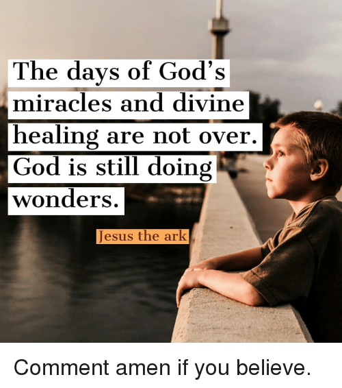 God, Jesus, and Memes: The days of God's  miracles and divine  healing are not over  God is still doing  wonders  Jesus the ark Comment amen if you believe.