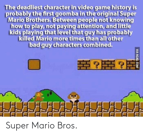 brothers: The deadliest character in video game history is  probably the first goomba in the original Super  Mario Brothers. Between people not knowing  how to play, not paying attention, and little  kids playing that level that guy has probably  killed Mario more times than all'other  bad guy characters combined.  VIA 9GAG.COM Super Mario Bros.
