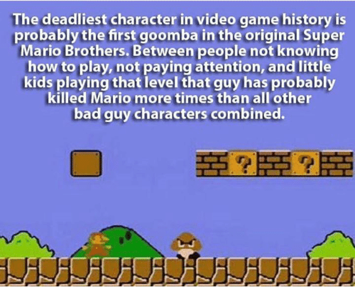 Memes, Super Mario, and Mario: The deadliest character in video game history is  probably the first goomba in the original Super  Mario Brothers. Between people not knowing  how to play, not paying attention, and little  kids playing that level that guy has probably  killed Mario more times than all other  bad guy characters combined.