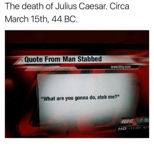 """Rough Roman: The death of Julius Caesar. Circa  March 15th, 44 BC  Quote From Man Stabbed  www.khq.com  """"What are you gonna do, stab me?""""  HD11:01 67"""