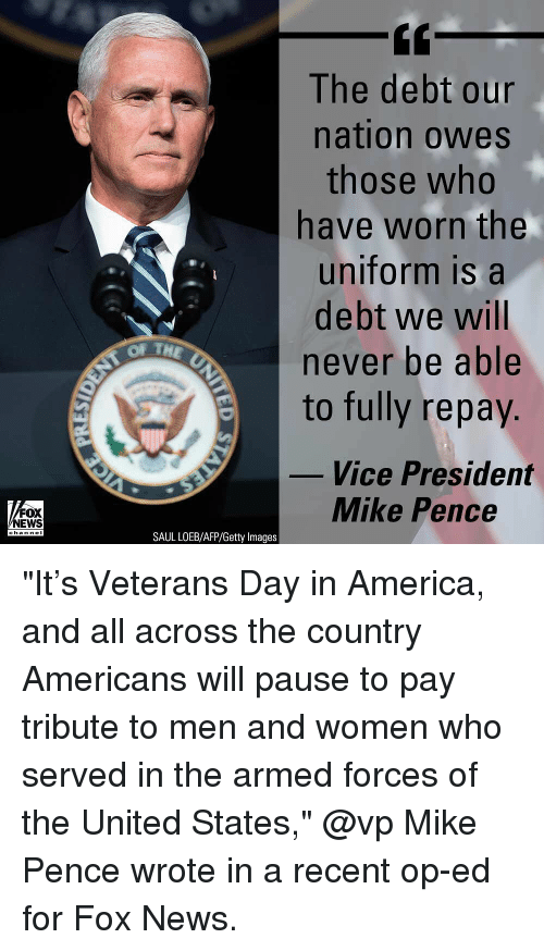 """America, Memes, and News: The debt our  nation owes  those who  have worn the  uniform is a  debt we will  never be able  to fully repay.  OF TH  Vice President  FOX  NEWS  Mike Pence  channeI  SAUL LOEB/AFP/Getty Images """"It's Veterans Day in America, and all across the country Americans will pause to pay tribute to men and women who served in the armed forces of the United States,"""" @vp Mike Pence wrote in a recent op-ed for Fox News."""