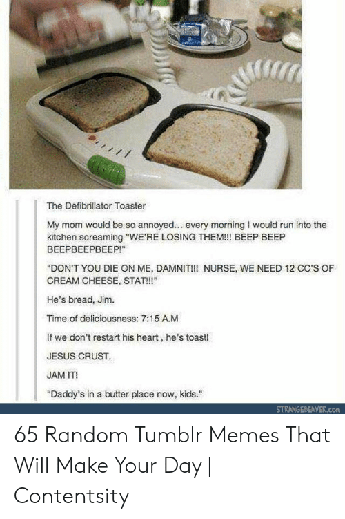 "restart: The Defibrillator Toaster  My mom would be so annoyed... every morning I would run into the  kitchen screaming ""WE'RE LOSING THEM!!! BEEP BEEP  ВЕЕРВЕЕРВЕЕР!""  ""DON'T YOU DIE ON ME, DAMNIT!!! NURSE, WE NEED 12 CC'S OF  CREAM CHEESE, STAT!  He's bread, Jim.  Time of deliciousness: 7:15 A.M  If we don't restart his heart, he's toast!  JESUS CRUST.  JAM IT!  ""Daddy's in a butter place now, kids.  STRANGEBEAVER.com 65 Random Tumblr Memes That Will Make Your Day 