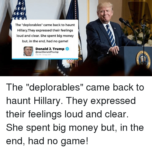 "Trumped: The ""deplorables"" came back to haunt  Hillary.They expressed their feelings  loud and clear. She spent big money  but, in the end, had no game!  Donald 3. Trump  @realDonaldTrump  52 PM-13 Sop 201 The ""deplorables"" came back to haunt Hillary. They expressed their feelings loud and clear. She spent big money but, in the end, had no game!"