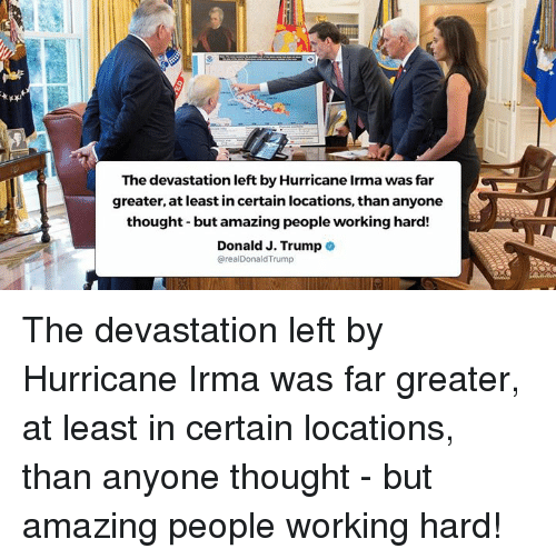 hardness: The devastation left by Hurricane Irma was far  greater, at least in certain locations, than anyone  thought- but amazing people working hard!  Donald J. Trumpe  @realDonaldTrump The devastation left by Hurricane Irma was far greater, at least in certain locations, than anyone thought - but amazing people working hard!