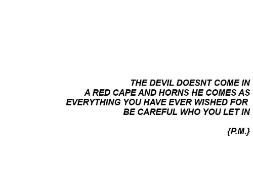 Devil, Be Careful, and Red: THE DEVIL DOESNT COME IN  A RED CAPE AND HORNS HE COMES AS  EVERYTHING YOU HAVE EVER WISHED FOR  BE CAREFUL WHO YOU LET IN  fP.M.)