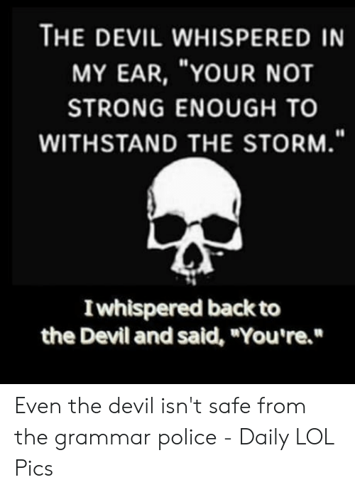 """Grammar Police Meme: THE DEVIL WHISPERED IN  MY EAR, """"YOUR NOT  STRONG ENOUGH TO  WITHSTAND THE STORM.""""  Iwhispered back to  the Devil and said, """"You're."""" Even the devil isn't safe from the grammar police - Daily LOL Pics"""