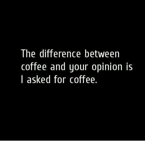 Coffee, For, and Opinion: The difference between  coffee and your opinion is  l asked for coffee.