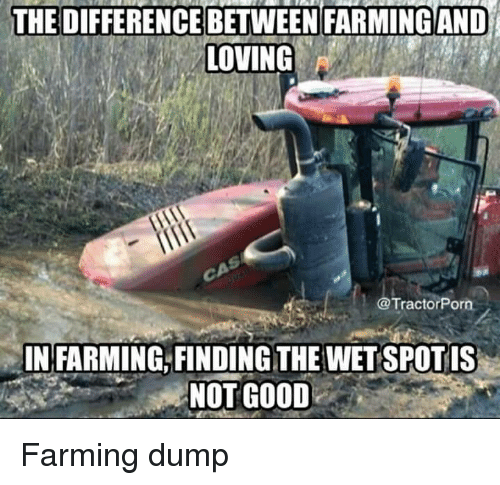 Farming: THE DIFFERENCE BETWEEN FARMING AND  LOVING  @TractorPorn  IN FARMING, FINDING THE WET SPOT IS  NOT GOOD Farming dump
