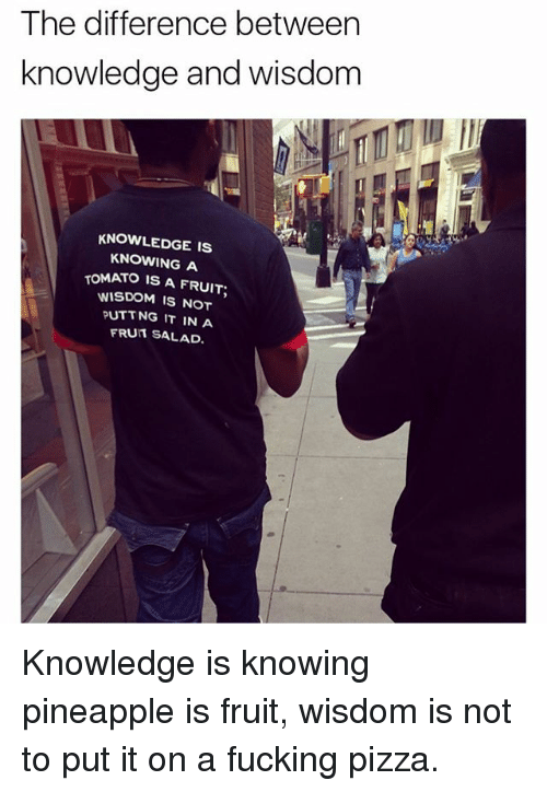 tomatos: The difference between  knowledge and wisdom  KNOWLEDGE IS  KNOWING A  TOMATO IS A FRUIT;  WISDOM IS NOT  PUTT NG IT IN A  FRUIT SALAD. Knowledge is knowing pineapple is fruit, wisdom is not to put it on a fucking pizza.