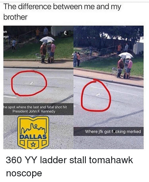 Tomahawked: The difference between me andmy  brother  he spot where the last and fatal shot hit  President John F. Kennedy  Where jfk got focking merked  DALLAS 360 YY ladder stall tomahawk noscope
