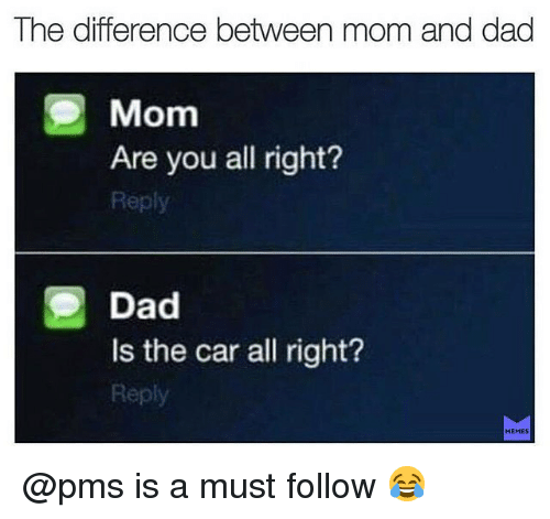 Dad, Memes, and Mom: The difference between mom and dad  Mom  Are you all right?  Reply  Dad  Is the car all right?  Reply @pms is a must follow 😂
