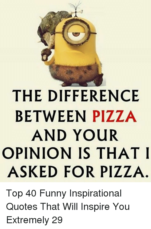 Funny Inspirational: THE DIFFERENCE  BETWEEN PIZZA  AND YOUR  OPINION IS THAT I  ASKED FOR PIZZA Top 40 Funny Inspirational Quotes That Will Inspire You Extremely 29
