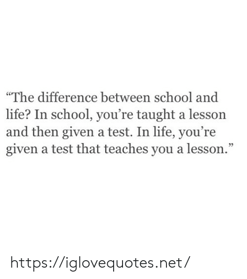 "Life, School, and Test: ""The difference between school and  life? In school, you're taught a lesson  and then given a test. In life, you're  given a test that teaches you a lesson."" https://iglovequotes.net/"