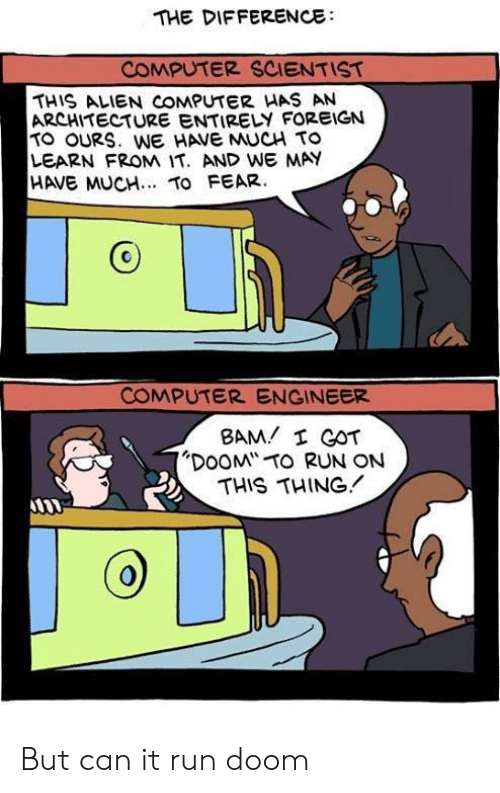"""engineer: THE DIFFERENCE  COMPUTER SCIENTIST  THIS ALIEN COMPUTER HAS AN  ARCHITECTURE ENTIRELY FOREIGN  TO OURS. WE HAVE MUCH TO  LEARN FROM IT. AND WE MAY  HAVE MUCH.. TO FEAR.  COMPUTER ENGINEER  BAM I GOT  """"DOOM TO RUN ON  THIS THING But can it run doom"""