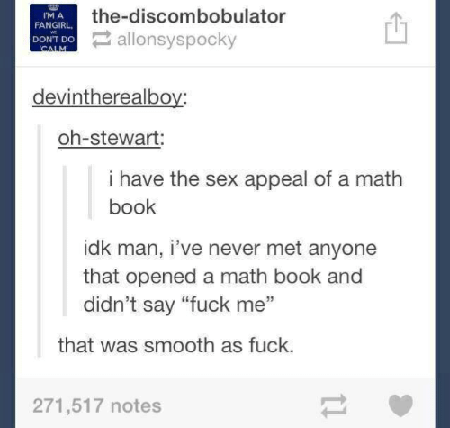 """Smooth As Fuck: the-discombobulator  allonsyspocky  IM A  FANGIRL  DON'T DO  CALM  devintherealboy:  oh-stewart:  i have the sex appeal of a math  book  idk man, i've never met anyone  that opened a math book and  didn't say """"fuck me'""""  that was smooth as fuck.  271,517 notes"""