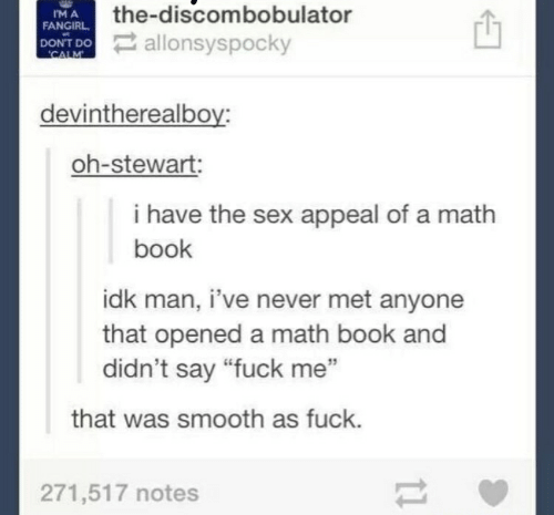 """Smooth As Fuck: the-discombobulator  DONT DO allonsyspocky  IM A  FANGIRL  CALM  devintherealboy:  oh-stewart:  i have the sex appeal of a math  book  idk man, i've never met anyone  that opened a math book and  didn't say """"fuck me""""  that was smooth as fuck.  271,517 notes  1"""