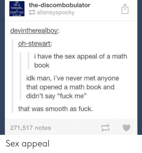 """Smooth As Fuck: the-discombobulator  I'M A  FANGIRL  DONT DO allonsyspocky  WE  'CALM  devintherealboy  oh-stewart:  i have the sex appeal of a math  book  idk man, i've never met anyone  that opened a math book and  didn't say """"fuck me""""  that was smooth as fuck.  271,517 notes  t1 Sex appeal"""