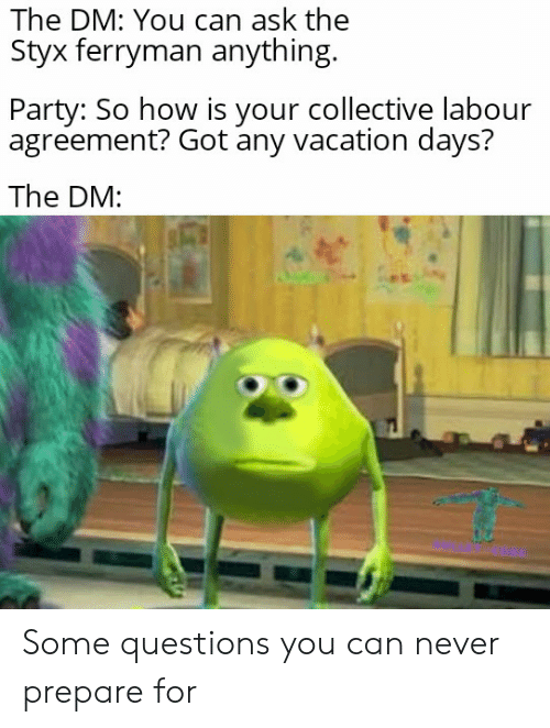 styx: The DM: You can ask the  Styx ferryman anything.  Party: So how is your collective labour  agreement? Got any vacation days?  The DM: Some questions you can never prepare for