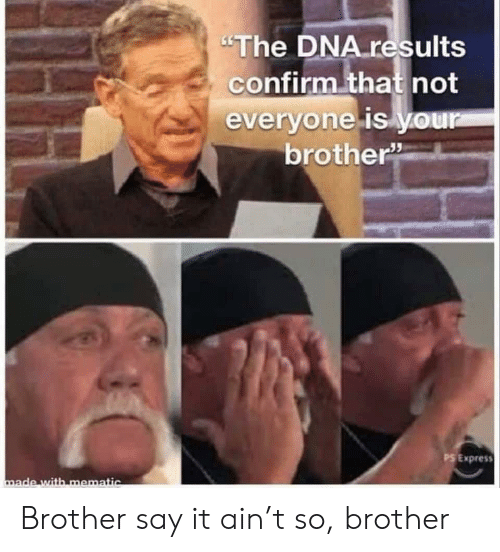 "Say It, Express, and Dna: ""The DNA results  confirm that not  everyone is y.our  brother""  PS Express  made with mematic Brother say it ain't so, brother"