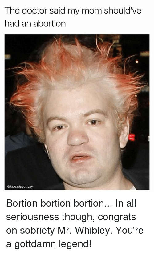 Sobriety: The doctor said my mom should've  had an abortion  @homelessricky Bortion bortion bortion... In all seriousness though, congrats on sobriety Mr. Whibley. You're a gottdamn legend!