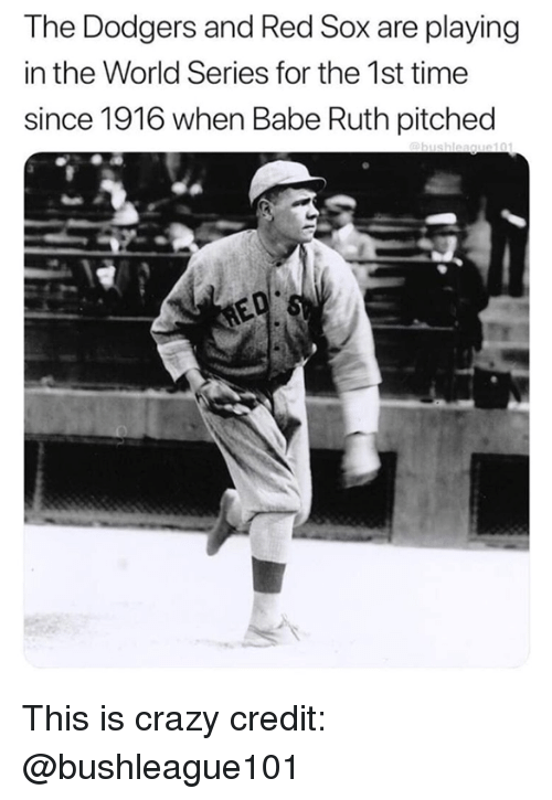 dodgers: The Dodgers and Red Sox are playing  in the World Series for the 1st time  since 1916 when Babe Ruth pitched This is crazy  credit: @bushleague101