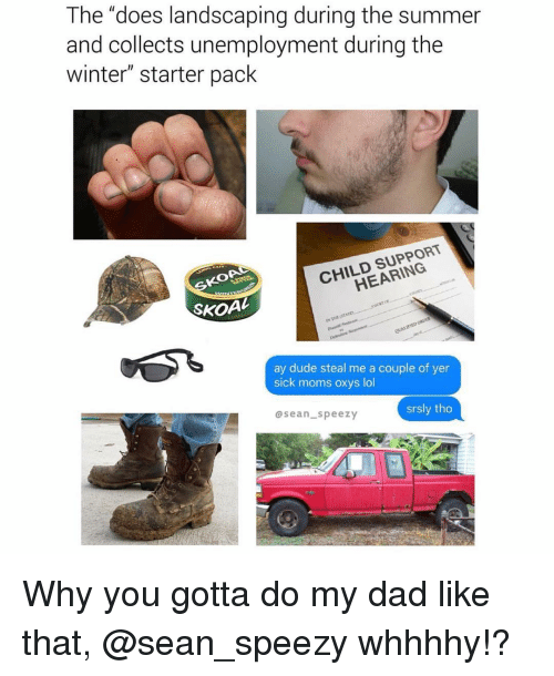 """Child Support, Dad, and Dude: The """"does landscaping during the summer  and collects unemployment during the  winter"""" starter pack  KOA  CHILD SUPPORT  HEARING  SKOAL  ay dude steal me a couple of yer  sick moms oxys lol  ase  an speezy  srsly tho Why you gotta do my dad like that, @sean_speezy whhhhy!?"""